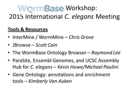 WormBase Workshop: 2015 International C. elegans Meeting Tools & Resources InterMine / WormMine – Chris Grove JBrowse – Scott Cain The WormBase Ontology.