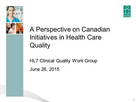 A Perspective on Canadian Initiatives in Health Care Quality HL7 Clinical Quality Work Group June 26, 2015 1.