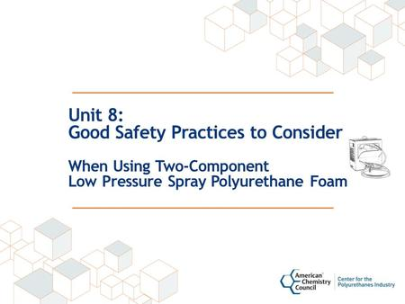Unit 8: Good Safety Practices to Consider When Using Two-Component Low Pressure Spray Polyurethane Foam.