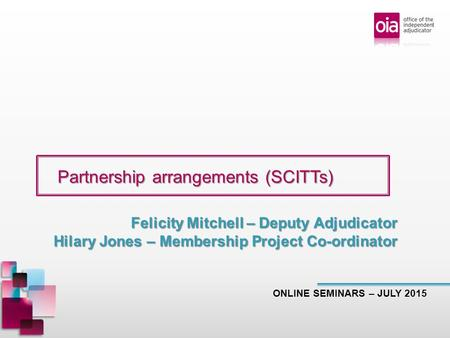 Partnership arrangements (SCITTs) Partnership arrangements (SCITTs) ONLINE SEMINARS – JULY 2015 Felicity Mitchell – Deputy Adjudicator Hilary Jones – Membership.