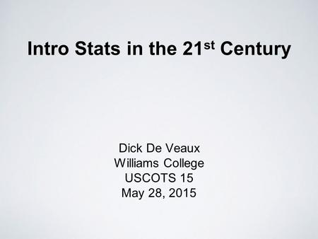 Intro Stats in the 21 st Century Dick De Veaux Williams College USCOTS 15 May 28, 2015.