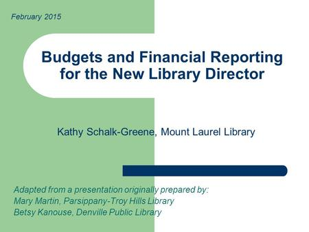Budgets and Financial Reporting for the New Library Director Adapted from a presentation originally prepared by: Mary Martin, Parsippany-Troy Hills Library.