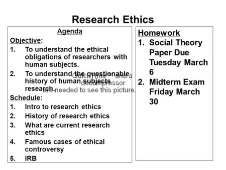 Agenda Objective: 1.To understand the ethical obligations of researchers with human subjects. 2.To understand the questionable history of human subjects.