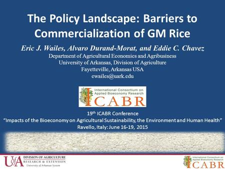 The Policy Landscape: Barriers to Commercialization of GM Rice Eric J. Wailes, Alvaro Durand-Morat, and Eddie C. Chavez Department of Agricultural Economics.