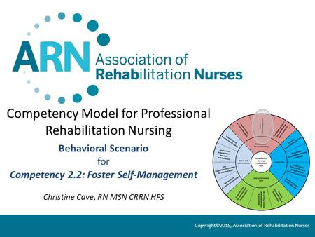 Competency Model for Professional Rehabilitation Nursing Behavioral Scenario for Competency 2.2: Foster Self-Management Christine Cave, RN MSN CRRN HFS.