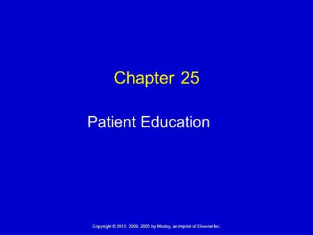 Copyright © 2013, 2009, 2005 by Mosby, an imprint of Elsevier Inc. Chapter 25 Patient Education.
