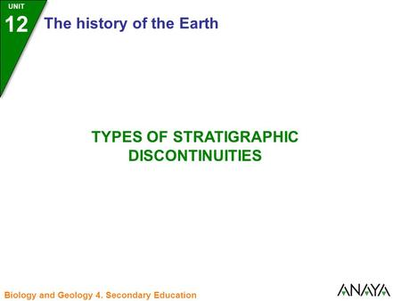 UNIT 12 The history of the Earth Biology and Geology 4. Secondary Education TYPES OF STRATIGRAPHIC DISCONTINUITIES.