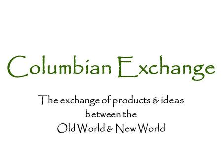 The exchange of products & ideas between the Old World & New World