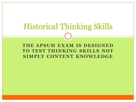 THE APSUH EXAM IS DESIGNED TO TEST THINKING SKILLS NOT SIMPLY CONTENT KNOWLEDGE Historical Thinking Skills.