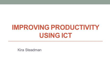 IMPROVING PRODUCTIVITY USING ICT Kira Steadman. Using Word Using Word E-Safety Email Legal Issues Legal Issues Examples Advantages Issues Conclusion Social.