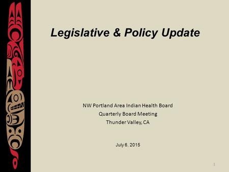 1 Legislative & Policy Update NW Portland Area Indian Health Board Quarterly Board Meeting Thunder Valley, CA July 6, 2015.