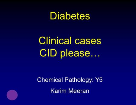 Diabetes Clinical cases CID please… Chemical Pathology: Y5 Karim Meeran.