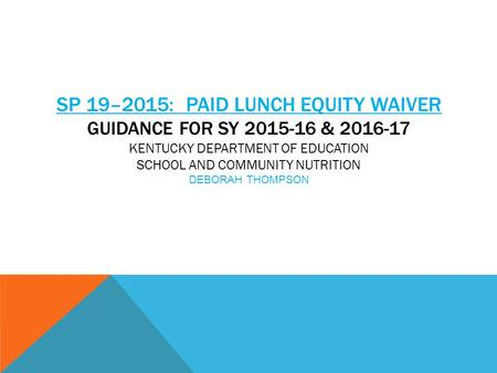 SP 19–2015: PAID LUNCH EQUITY WAIVER GUIDANCE FOR SY 2015-16 & 2016-17 KENTUCKY DEPARTMENT OF EDUCATION SCHOOL AND COMMUNITY NUTRITION DEBORAH THOMPSON.