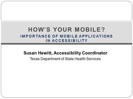Susan Hewitt, Accessibility Coordinator Texas Department of State Health Services HOW'S YOUR MOBILE? IMPORTANCE OF MOBILE APPLICATIONS IN ACCESSIBILITY.
