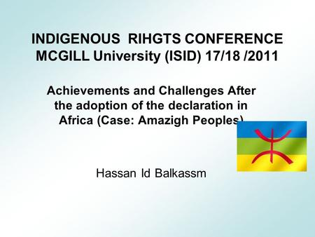 INDIGENOUS RIHGTS CONFERENCE MCGILL University (ISID) 17/18 /2011 Achievements and Challenges After the adoption of the declaration in Africa (Case: Amazigh.