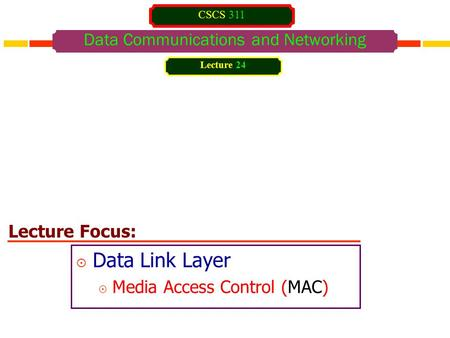 Lecture Focus: Data Communications and Networking  Data Link Layer  Media Access Control (MAC) Lecture 24 CSCS 311.