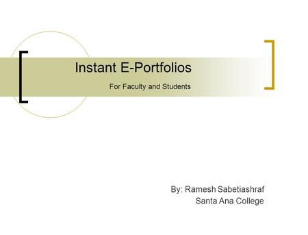 Instant E-Portfolios By: Ramesh Sabetiashraf Santa Ana College For Faculty and Students.