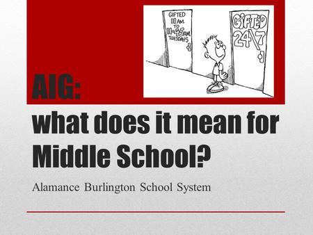 AIG: what does it mean for Middle School? Alamance Burlington School System.