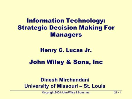Copyright 2004 John Wiley & Sons, Inc.21 - 1 Information Technology: Strategic Decision Making For Managers Henry C. Lucas Jr. John Wiley & Sons, Inc Dinesh.