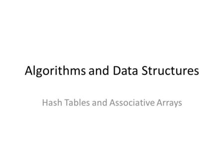 Algorithms and Data Structures Hash Tables and Associative Arrays.