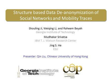 Structure based Data De-anonymization of Social Networks and Mobility Traces Shouling Ji, Weiqing Li, and Raheem Beyah Georgia Institute of Technology.