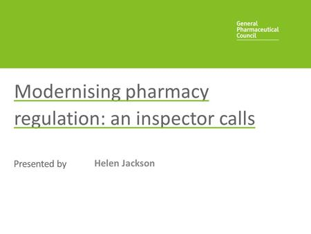Presented by Modernising pharmacy regulation: an inspector calls Helen Jackson.