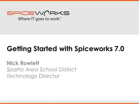 Getting Started with Spiceworks 7.0 Nick Rowlett Sparta Area School District Technology Director.