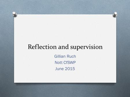 Reflection and supervision Gillian Ruch Nott CfSWP June 2015.