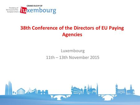 Luxembourg 11th – 13th November 2015 38th Conference of the Directors of EU Paying Agencies.