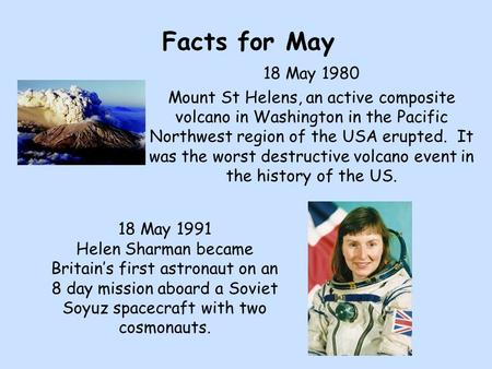 Facts for May 18 May 1980 Mount St Helens, an active composite volcano in Washington in the Pacific Northwest region of the USA erupted. It was the worst.