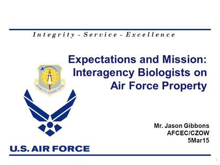 I n t e g r i t y - S e r v i c e - E x c e l l e n c e Expectations and Mission: Interagency Biologists on Air Force Property 1 Mr. Jason Gibbons AFCEC/CZOW.