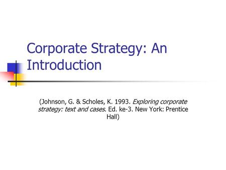 Corporate Strategy: An Introduction (Johnson, G. & Scholes, K. 1993. Exploring corporate strategy: text and cases. Ed. ke-3. New York: Prentice Hall)