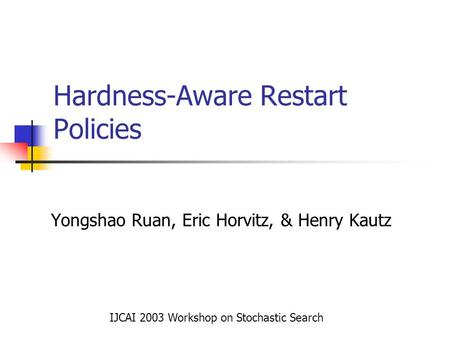 Hardness-Aware Restart Policies Yongshao Ruan, Eric Horvitz, & Henry Kautz IJCAI 2003 Workshop on Stochastic Search.