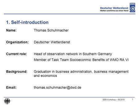 1. Self-introduction Name: Thomas Schuhmacher Organization: Deutscher Wetterdienst Current role: Head of observation network in Southern Germany Member.