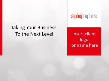 Insert client logo or name here Taking Your Business To the Next Level.