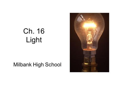 Ch. 16 Light Milbank High School. Sec. 16.1 Light Fundamentals Objectives –Recognize that light is the visible portion of an entire range of electromagnetic.