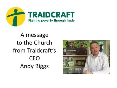 A message to the Church from Traidcraft's CEO Andy Biggs.