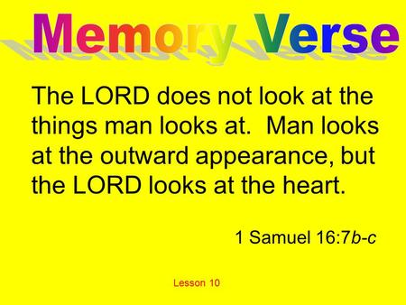 The LORD does not look at the things man looks at. Man looks at the outward appearance, but the LORD looks at the heart. 1 Samuel 16:7b-c Lesson 10.