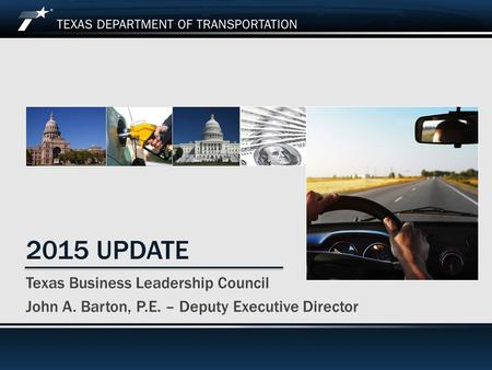 April 1, 2015 2015 UPDATE Texas Business Leadership Council John A. Barton, P.E. – Deputy Executive Director.