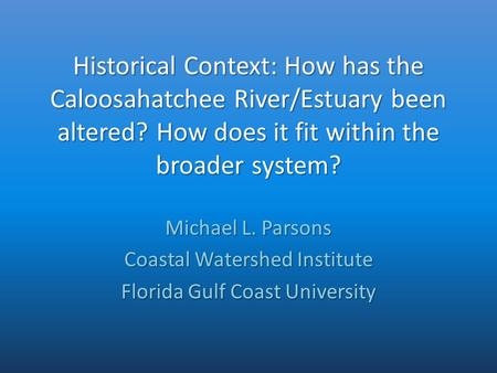 Historical Context: How has the Caloosahatchee River/Estuary been altered? How does it fit within the broader system? Michael L. Parsons Coastal Watershed.