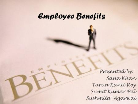 Employee Benefits Presented by: Sana Khan Tarun Kanti Roy Sumit Kumar Pal Sushmita Agarwal.