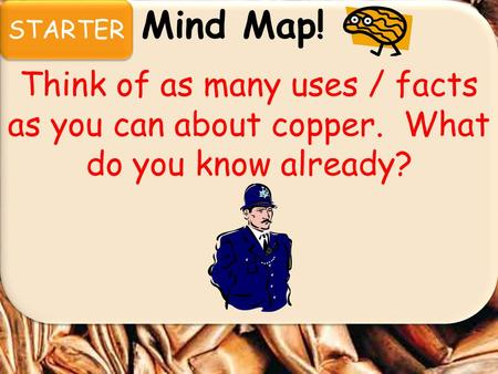 STARTER Mind Map! Think of as many uses / facts as you can about copper. What do you know already?