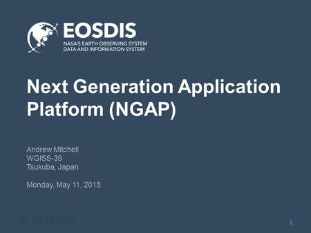 Next Generation Application Platform (NGAP) Andrew Mitchell WGISS-39 Tsukuba, Japan Monday, May 11, 2015 1.