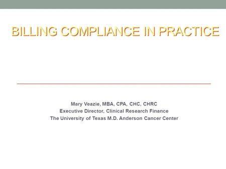 BILLING COMPLIANCE IN PRACTICE Mary Veazie, MBA, CPA, CHC, CHRC Executive Director, Clinical Research Finance The University of Texas M.D. Anderson Cancer.