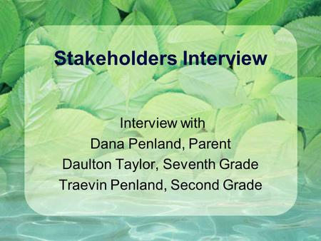 Stakeholders Interview Interview with Dana Penland, Parent Daulton Taylor, Seventh Grade Traevin Penland, Second Grade.