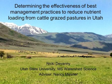 Determining the effectiveness of best management practices to reduce nutrient loading from cattle grazed pastures in Utah Nicki Devanny Utah State University,