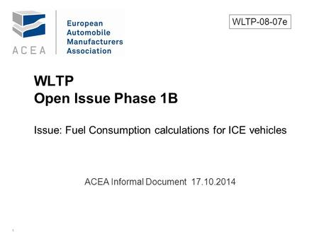 1 WLTP Open Issue Phase 1B Issue: Fuel Consumption calculations for ICE vehicles. ACEA Informal Document 17.10.2014 WLTP-08-07e.