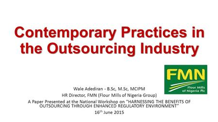 Contemporary Practices in the Outsourcing Industry Wale Adediran - B.Sc, M.Sc, MCIPM HR Director, FMN (Flour Mills of Nigeria Group) A Paper Presented.