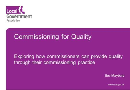 Commissioning for Quality Exploring how commissioners can provide quality through their commissioning practice Bev Maybury www.local.gov.uk.