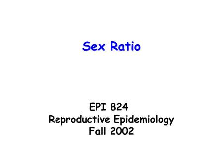 EPI 824 Reproductive Epidemiology Fall 2002 Sex Ratio.